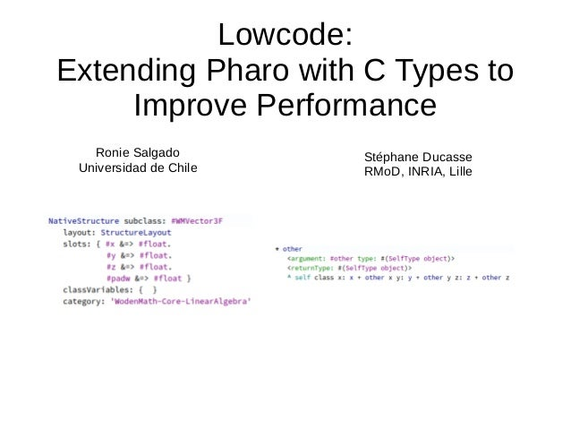 Lowcode: Extending Pharo with C Types to Improve Performance Ronie Salgado Universidad de Chile Stéphane Ducasse RMoD, INR...