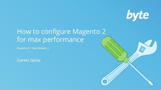 How to configure Magento 2 for max performance (based on 1 benchmark :) Daniel Genis