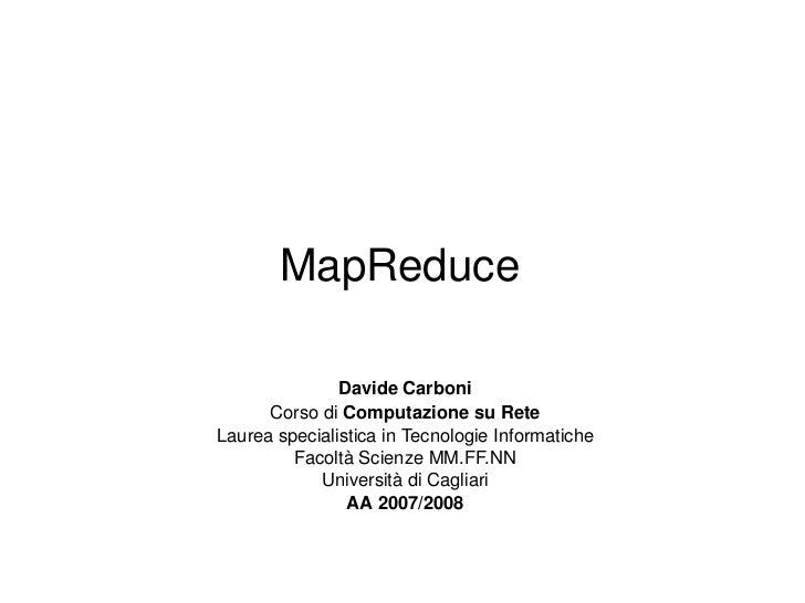 MapReduce Davide Carboni Corso di  Computazione su Rete Laurea specialistica in Tecnologie Informatiche Facoltà Scienze MM...