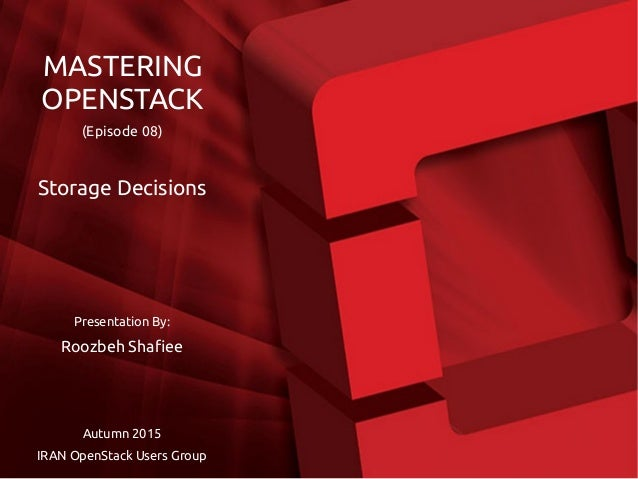 Presentation By: Roozbeh Shafiee Autumn 2015 IRAN OpenStack Users Group MASTERING OPENSTACK (Episode 08) Storage Decisions