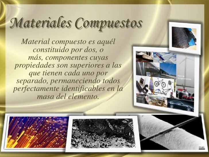 Materiales Compuestos   Material compuesto es aquél      constituido por dos, o    más, componentes cuyaspropiedades son s...