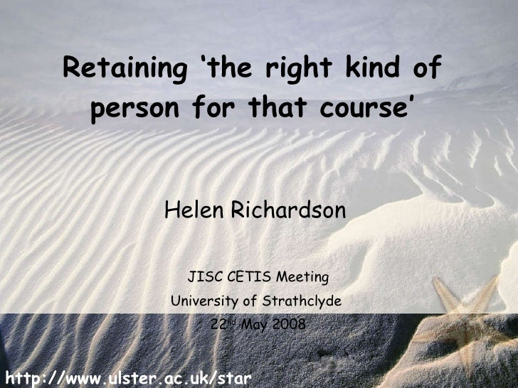 Retaining 'the right kind of person for that course' Helen Richardson  JISC CETIS Meeting University of Strathclyde  22 nd...