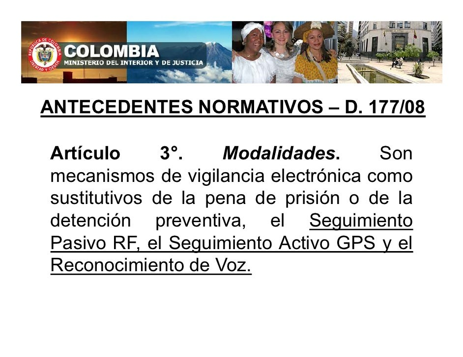 ANTECEDENTES NORMATIVOS – D. 177/08  Artículo      3°.    Modalidades.     Son mecanismos de vigilancia electrónica como s...