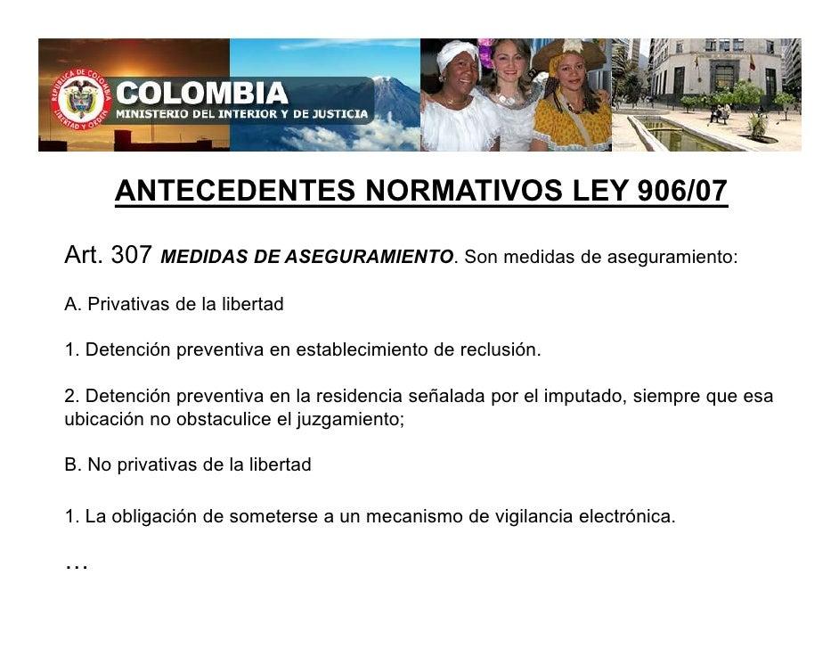 ANTECEDENTES NORMATIVOS LEY 906/07  Art. 307 MEDIDAS DE ASEGURAMIENTO. Son medidas de aseguramiento: A. Privativas de la l...