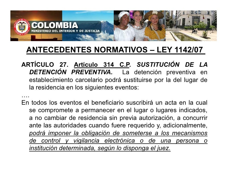 ANTECEDENTES NORMATIVOS – LEY 1142/07 ARTÍCULO 27. Artículo 314 C.P. SUSTITUCIÓN DE LA    DETENCIÓN PREVENTIVA.           ...