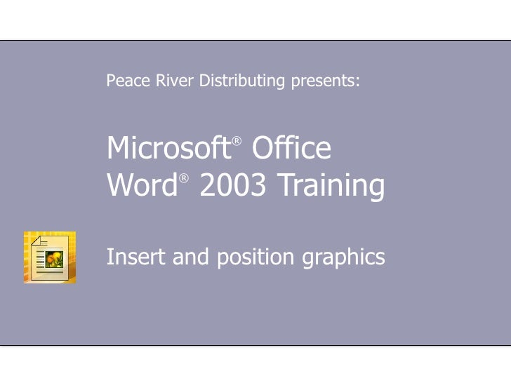 Microsoft ®  Office  Word ®  2003 Training Insert and position graphics Peace River Distributing presents: