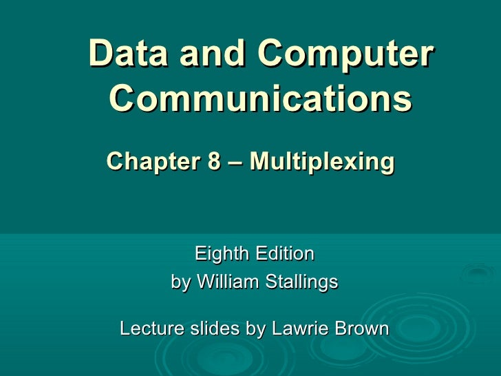Data and Computer Communications Eighth Edition by William Stallings Lecture slides by Lawrie Brown Chapter 8 – Multiplexing
