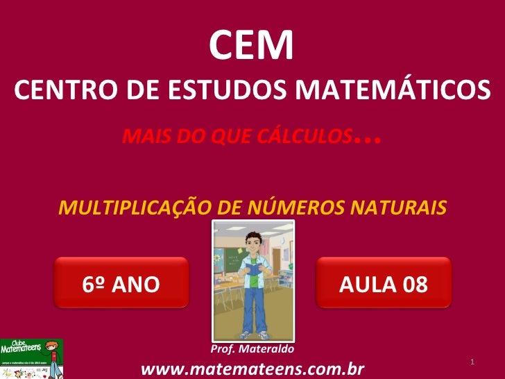 MULTIPLICAÇÃO DE NÚMEROS NATURAIS Prof. Materaldo www.matemateens.com.br CEM CENTRO DE ESTUDOS MATEMÁTICOS MAIS DO QUE CÁL...