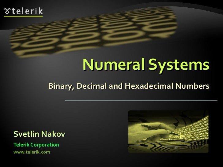 Numeral Systems Binary, Decimal and Hexadecimal Numbers <ul><li>Svetlin Nakov </li></ul><ul><li>Telerik Corporation </li><...