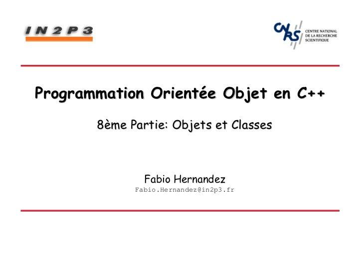 Programmation Orientée Objet en C++       8ème Partie: Objets et Classes               Fabio Hernandez             Fabio.H...
