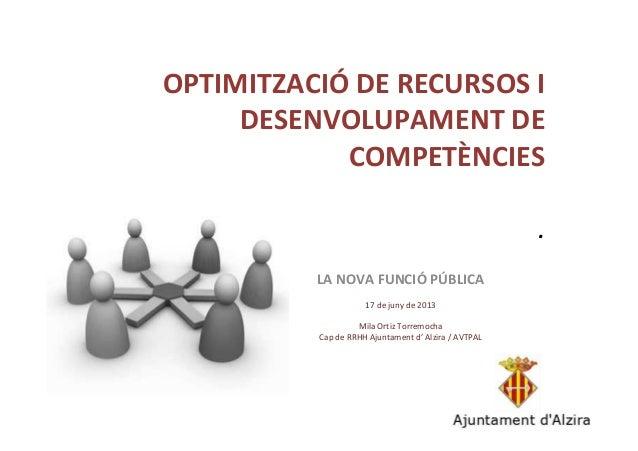 OPTIMITZACIÓ DE RECURSOS I DESENVOLUPAMENT DE COMPETÈNCIES . LA NOVA FUNCIÓ PÚBLICA 17 de juny de 2013 Mila Ortiz Torremoc...