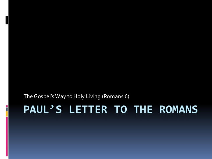 Paul's Letter to the Romans<br />The Gospel's Way to Holy Living (Romans 6)<br />