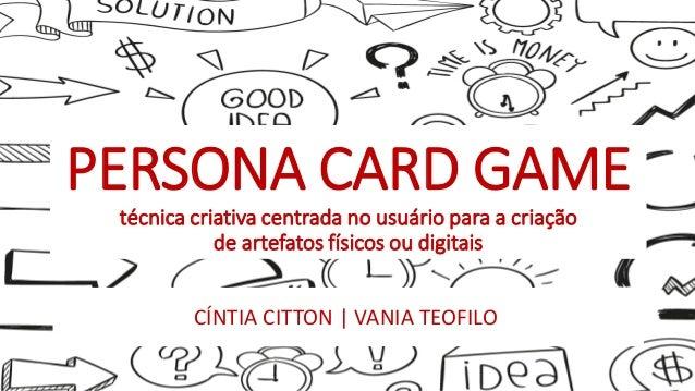 PERSONA CARD GAME técnica criativa centrada no usuário para a criação de artefatos físicos ou digitais CÍNTIA CITTON | VAN...