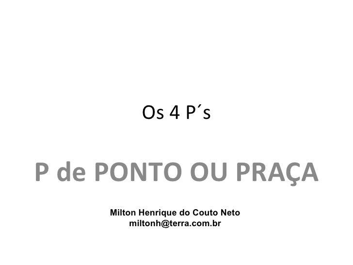 Os 4 P´sP de PONTO OU PRAÇA     Milton Henrique do Couto Neto          miltonh@terra.com.br