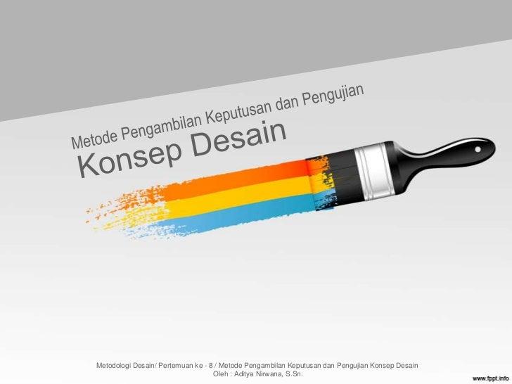 Metodologi Desain/ Pertemuan ke - 8 / Metode Pengambilan Keputusan dan Pengujian Konsep Desain                            ...
