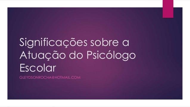 Significações sobre a Atuação do Psicólogo Escolar GLEYDSONROCHA@HOTMAIL.COM