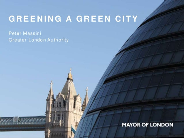 G R E E N I N G A G R E E N C I T Y Peter Massini Greater London Authority