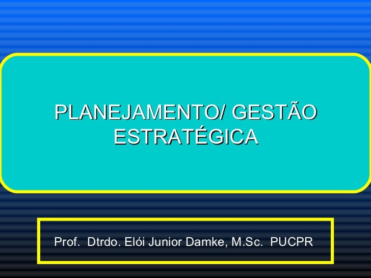 Prof.  Dtrdo. Elói Junior Damke, M.Sc.  PUCPR  PLANEJAMENTO/ GESTÃO ESTRATÉGICA