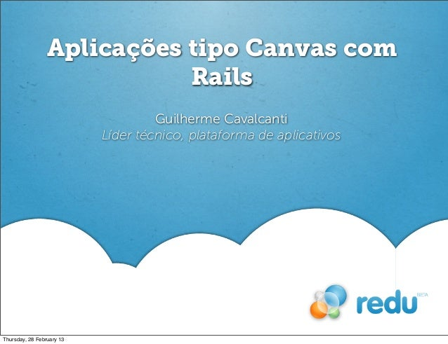 Aplicações tipo Canvas comRailsGuilherme CavalcantiLíder técnico, plataforma de aplicativosThursday, 28 February 13
