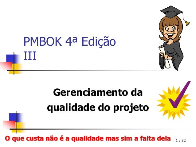 PMBOK 4ª Edição     III              Gerenciamento da            qualidade do projetoO que custa não é a qualidade mas sim...