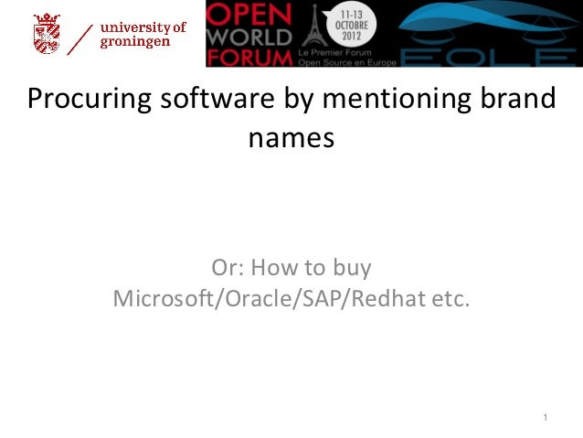 Procuring software by mentioning brand                names               Or: How to buy      Microsoft/Oracle/SAP/Redhat ...