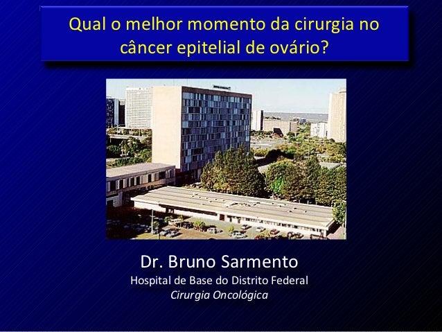 Qual o melhor momento da cirurgia no      câncer epitelial de ovário?        Dr. Bruno Sarmento       Hospital de Base do ...
