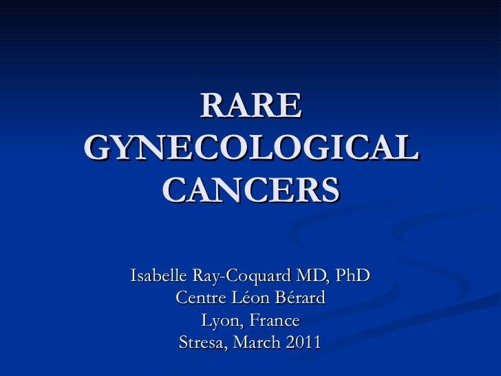 RARE GYNECOLOGICAL CANCERS Isabelle Ray-Coquard MD, PhD Centre Léon Bérard Lyon, France Stresa, March 2011