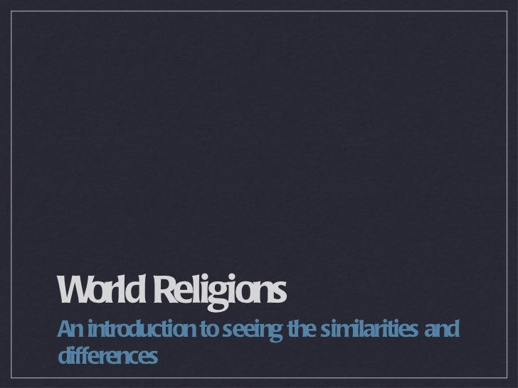 World Religions <ul><li>An introduction to seeing the similarities and differences </li></ul>