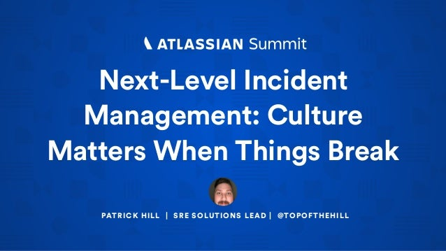 Next-Level Incident Management: Culture Matters When Things Break PATRICK HILL | SRE SOLUTIONS LEAD | @TOPOFTHEHILL