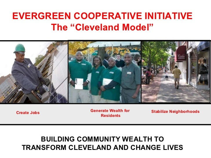 """BUILDING COMMUNITY WEALTH TO TRANSFORM CLEVELAND AND CHANGE LIVES EVERGREEN COOPERATIVE INITIATIVE The """"Cleveland Model"""" C..."""