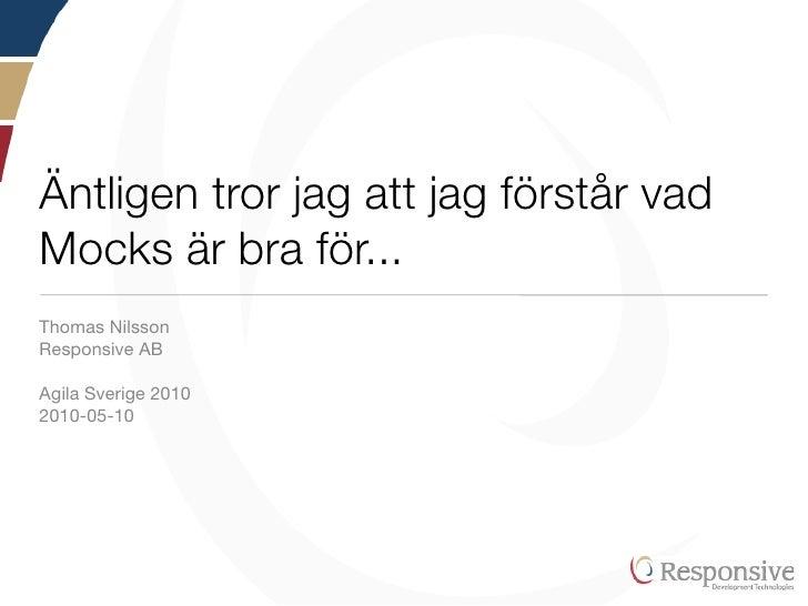 Äntligen tror jag att jag förstår vad Mocks är bra för... Thomas Nilsson Responsive AB  Agila Sverige 2010 2010-05-10