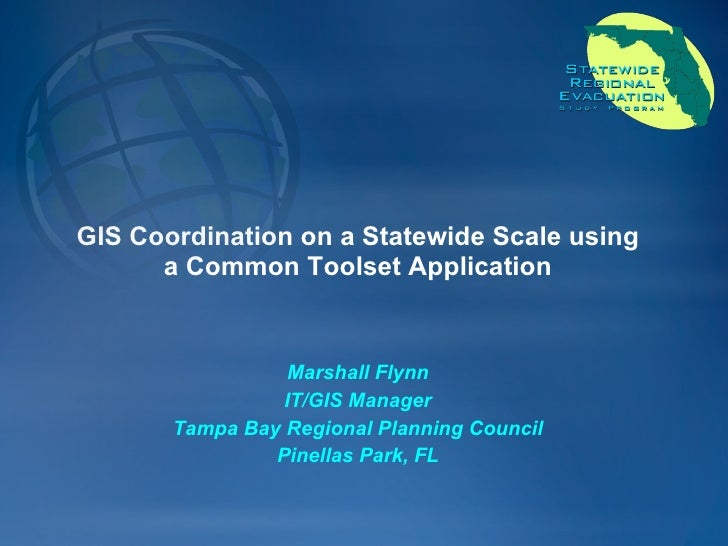 GIS Coordination on a Statewide Scale using a Common Toolset Application Marshall Flynn IT/GIS Manager Tampa Bay Regional ...