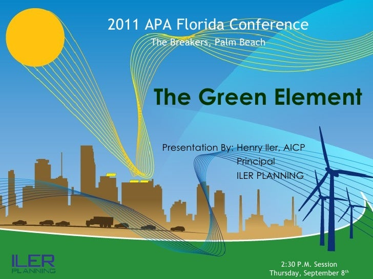 The Green Element 2011 APA Florida Conference The Breakers, Palm Beach Presentation By: Henry Iler, AICP Principal ILER PL...