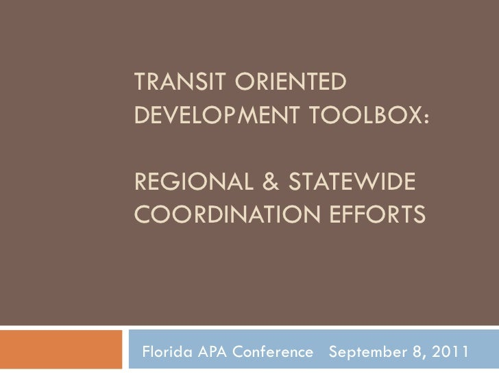 Transit Oriented Development Toolbox: Regional & Statewide Coordination Efforts<br />Florida APA Conference   September 8,...