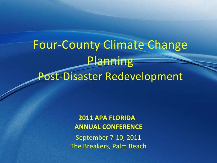 Four-County Climate Change Planning Post-Disaster Redevelopment 2011 APA FLORIDA  ANNUAL CONFERENCE September 7-10, 2011 T...