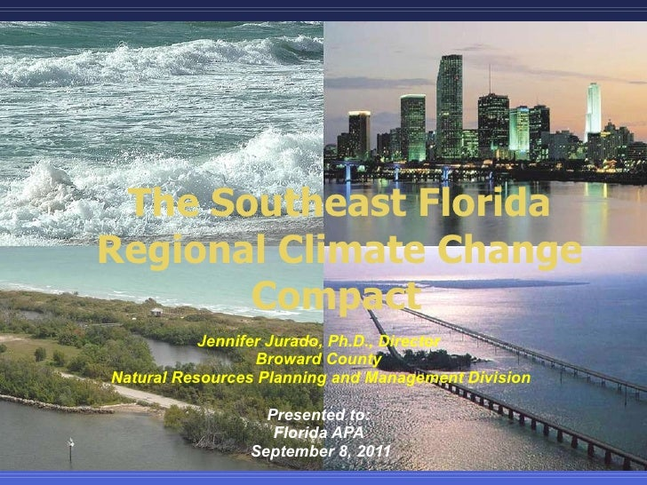 The Southeast Florida Regional Climate Change Compact   Jennifer Jurado, Ph.D., Director  Broward County  Natural Resource...