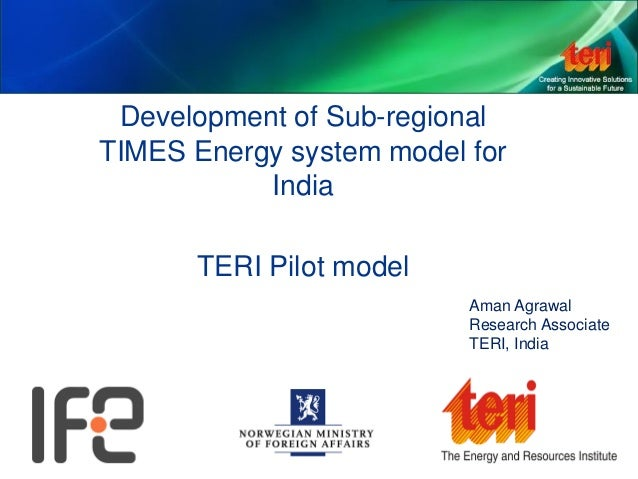 Development of Sub-regional TIMES Energy system model for India TERI Pilot model Aman Agrawal Research Associate TERI, Ind...