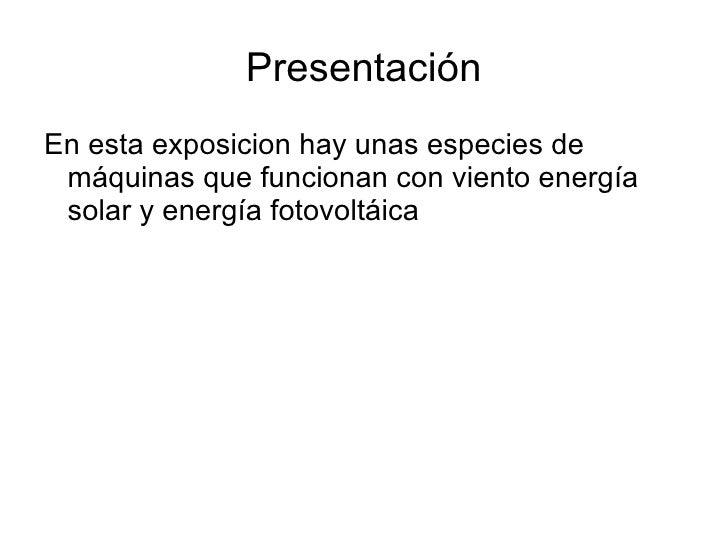 Presentación <ul><li>En esta exposicion hay unas especies de máquinas que funcionan con viento energía solar y energía fot...