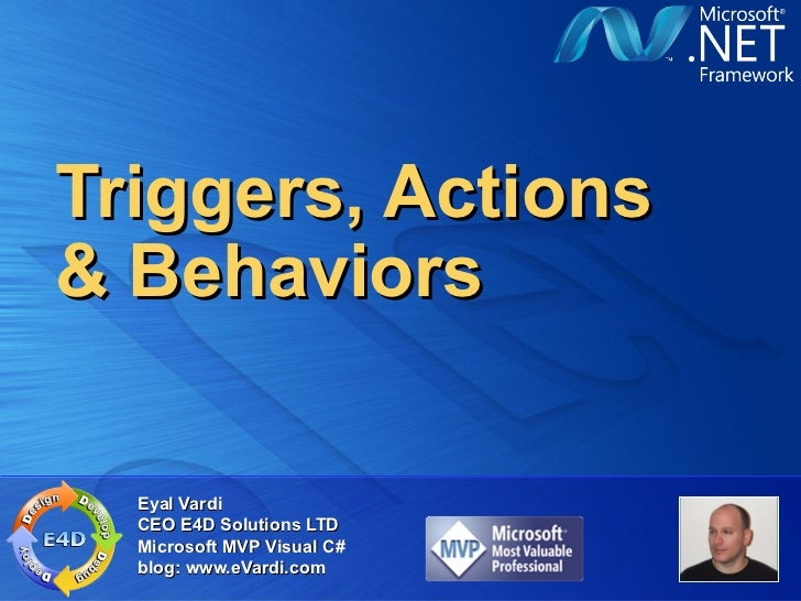 Triggers, Actions& Behaviors  Eyal Vardi  CEO E4D Solutions LTD  Microsoft MVP Visual C#  blog: www.eVardi.com