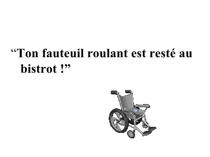 """"""" Ton fauteuil roulant est resté au  bistrot !"""""""