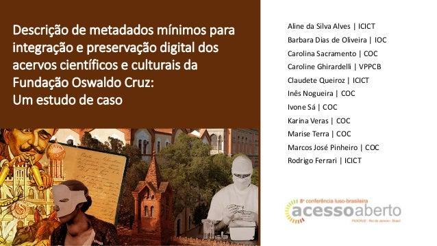 Descrição de metadados mínimos para integração e preservação digital dos acervos científicos e culturais da Fundação Oswal...