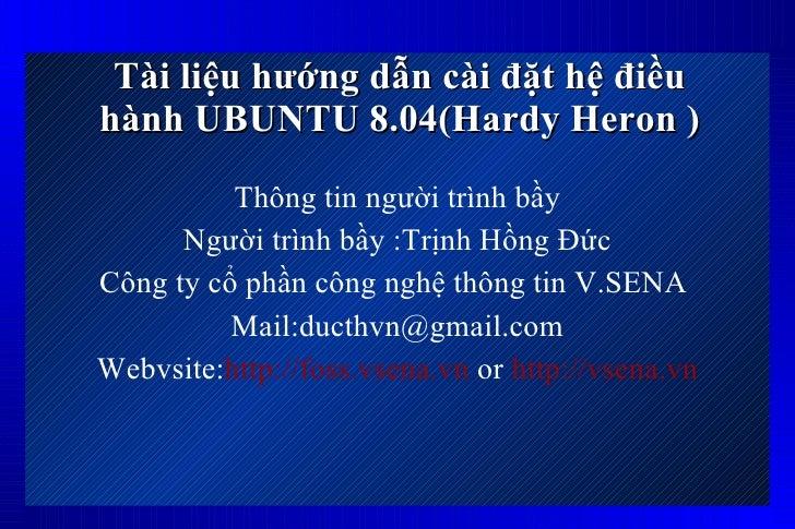 Tài liệu hướng dẫn cài đặt hệ điều hành UBUNTU 8.04(Hardy Heron ) <ul><li>Thông tin người trình bầy </li></ul><ul><li>Ngư...