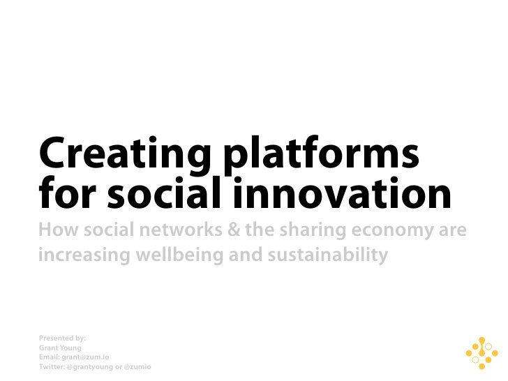 Creating platforms for social innovation How social networks & the sharing economy are increasing wellbeing and sustainabi...