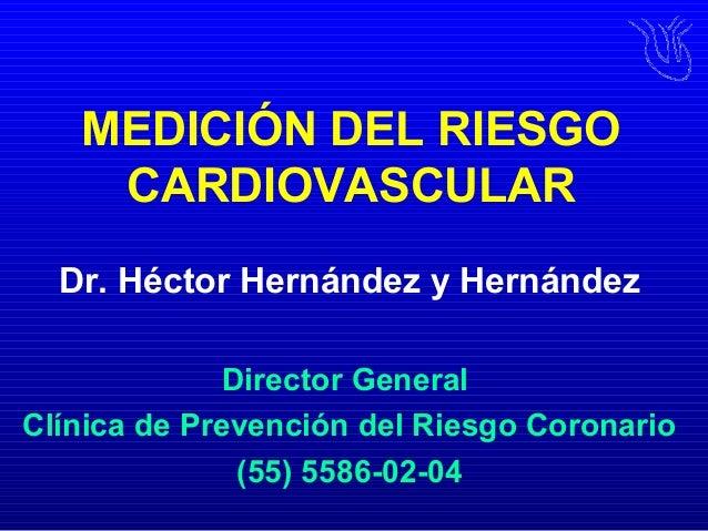 MEDICIÓN DEL RIESGO CARDIOVASCULAR Dr. Héctor Hernández y Hernández Director General Clínica de Prevención del Riesgo Coro...