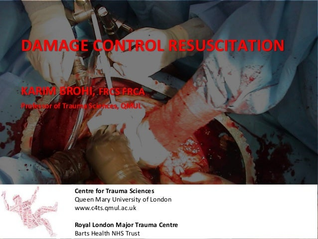 DAMAGE CONTROL RESUSCITATION Centre for Trauma Sciences Queen Mary University of London www.c4ts.qmul.ac.uk Royal London M...