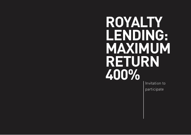 ROYALTY LENDING: MAXIMUM RETURN 400% Invitation to participate