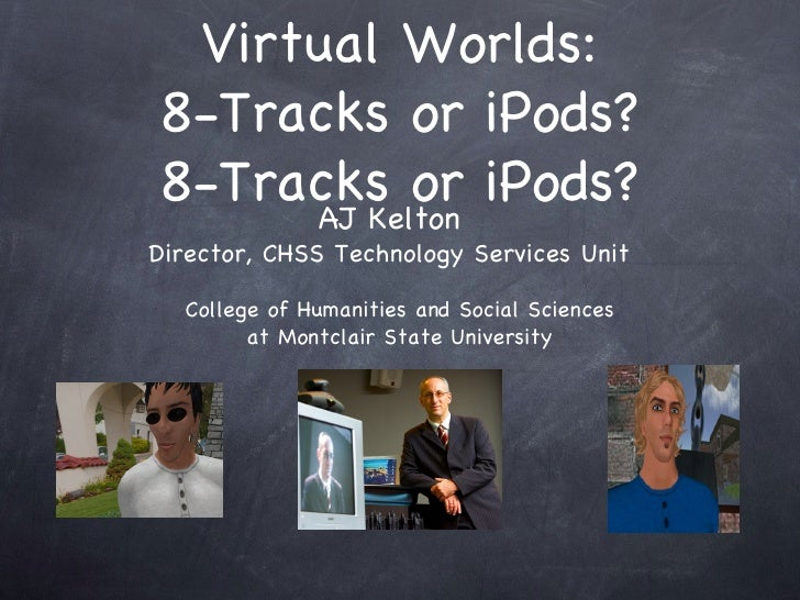 Virtual Worlds: 8-Tracks or iPods? 8-Tracks or iPods? AJ Kelton Director, CHSS Technology Services Unit College of Humanit...