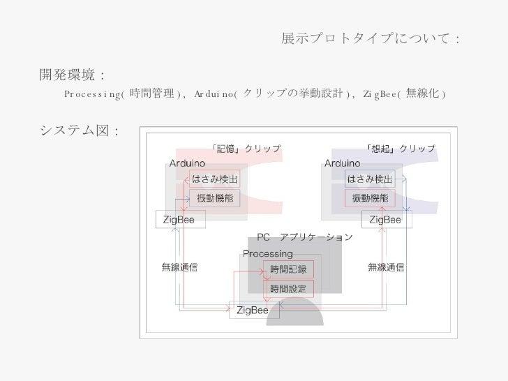 <ul><li>開発環境: </li></ul><ul><ul><li>Processing( 時間管理 ), Arduino( クリップの挙動設計 ),  ZigBee ( 無線化 ) </li></ul></ul><ul><li>システム図...