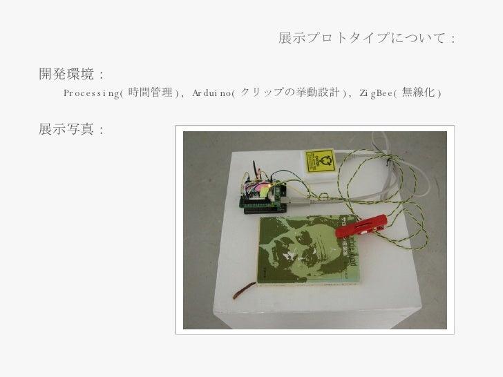 <ul><li>開発環境: </li></ul><ul><ul><li>Processing( 時間管理 ), Arduino( クリップの挙動設計 ),  ZigBee ( 無線化 ) </li></ul></ul><ul><li>展示写真 ...