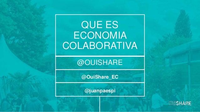 @OuiShare_EC QUE ES ECONOMIA COLABORATIVA @OUISHARE @juanpaespi